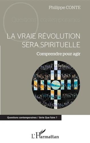 La vraie révolution sera spirituelle - Comprendre pour agir