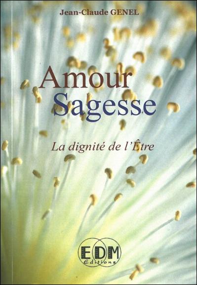 Amour Sagesse - La Dignité de l\'Etre - Jean-Claude Genel
