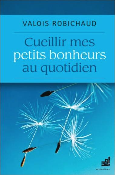 Cueillir Mes Petits Bonheurs au Quotidien - Valois Robichaud