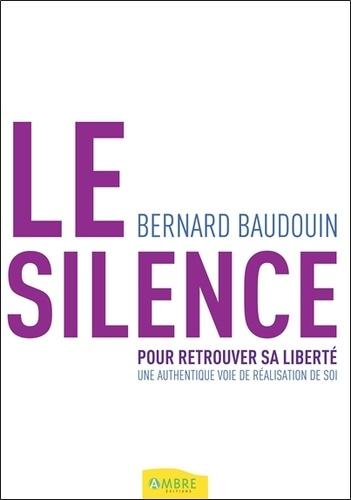 Le Silence Pour Retrouver sa Liberté - Bernard Baudouin