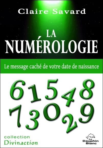La Numérologie - Le Message Caché de Votre Date de Naissance - Claire Savard