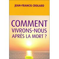 Comment Vivrons-Nous Après la Mort ? Jean-Francis Crolard