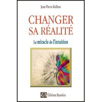 Changer sa Réalité - Le Miracle de l'Intuition - Jean-Pierre Kellens