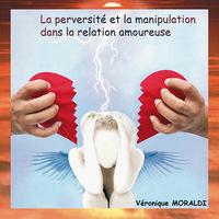La Perversité et la Manipulation dans La Relation Amoureuse - Véronique Moraldi