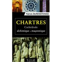 Chartres - Cathédrale Alchimique et Maçonnique - Patrick Burensteinas