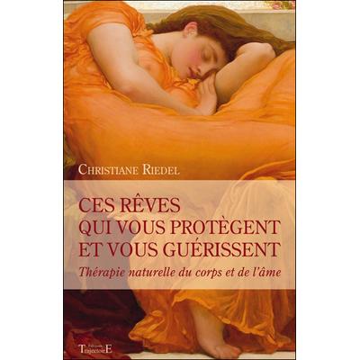 Ces Rêves Qui Vous Protègent et Vous Guérissent - Christiane Riedel