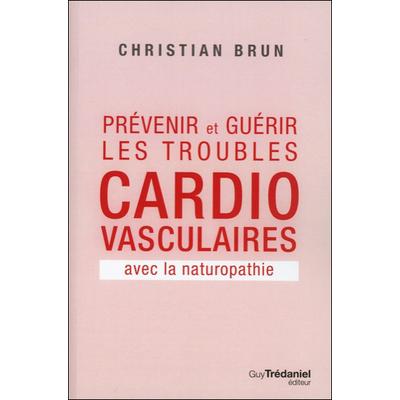 Prévenir et Guérir les Troubles Cardio-Vasculaires Avec la Naturopathie - Christian Brun