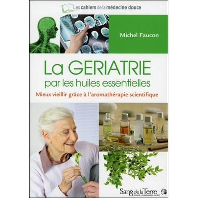 La Gériatrie Par les Huiles Essentielles - Michel Faucon