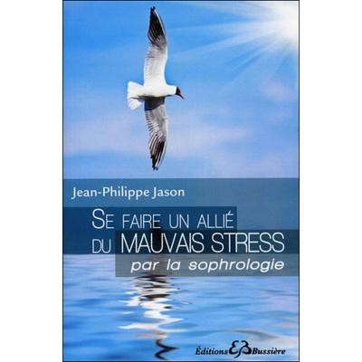 Se Faire un Allié du Mauvais Stress Par la Sophrologie - Jean-Philippe Jason