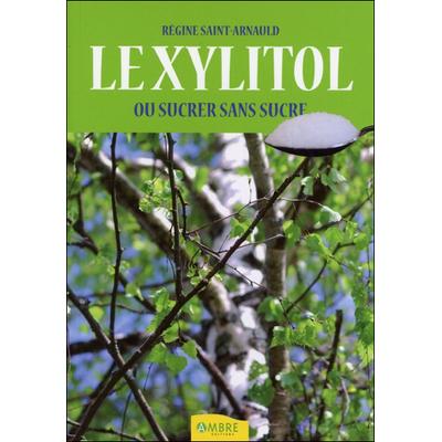 Le Xylitol ou Sucrer Sans Sucre - Régine Saint-Arnauld