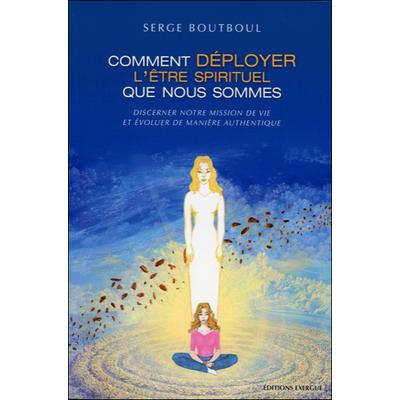 Comment Déployer l'Être Spirituel que Nous Sommes - Serge Boutboul