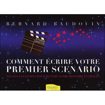Comment Ecrire Votre Premier Scénario - Bernard Baudouin
