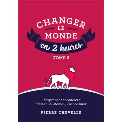 Changer le Monde en 2 Heures - Tome 3 - Pierre Chevelle