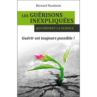 Les Guérisons Inexpliquées qui Défient la Science - Bernard Baudouin