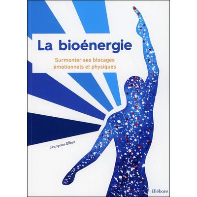 La Bioénergie - Surmonter ses Blocages Emotionnels et Physiques - Françoise Elbaz