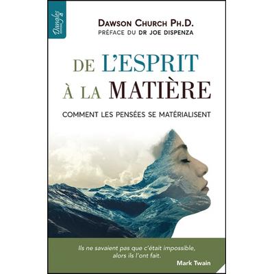 De l'Esprit à la Matière - Comment les Pensées se Matérialisent - Dawson Church