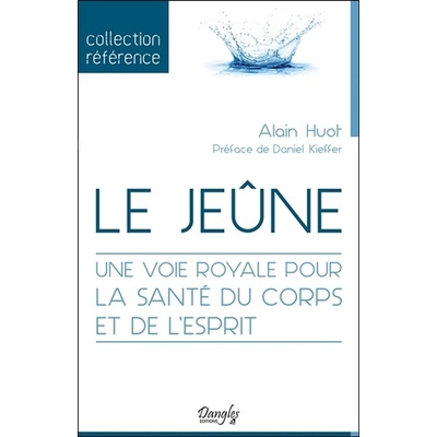 Le Jeûne - Une Voie Royale pour la Santé du Corps et de l'Esprit - Alain Huot