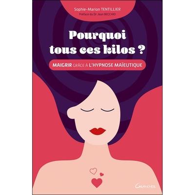 Pourquoi Tous Ces kilos ? Maigrir Grâce à l'Hypnose Maïeutique - Sophie-Marion Tentillier