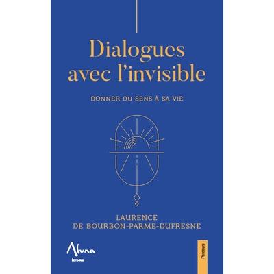 Dialogues avec l'Invisible - Donner du Sens à sa Vie - Laurence de Bourbon-Parme-Dufresne