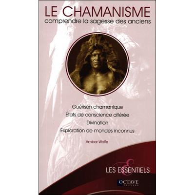Le Chamanisme - Comprendre la Sagesse des Anciens - Amber Wolfe