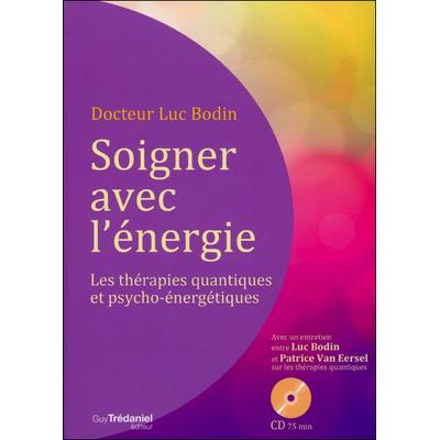 Soigner Avec l'Energie - Les Thérapies Quantiques et Psycho-énergétiques - Dr. Luc Bodin