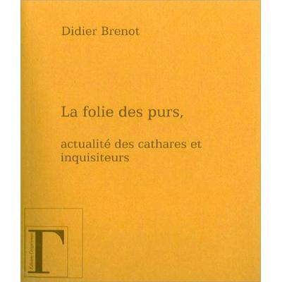 La Folie des Purs, Actualité des Cathares et Inquisiteurs - Didier Brenot