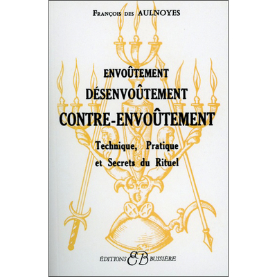 Envoûtement - Désenvoûtement - Contre-Envoûtement - François des Aulnoyes