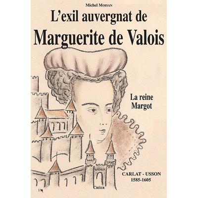 L'EXIL AUVERGNAT DE MARGUERITE DE VALOIS - La Reine Margot - Carlat - Usson 1585-1605