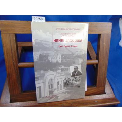 Connille J.-F : Henri Jacquier.UNE FIGURE LOCALE.DES THERMES D'AIX-LES-BAINS A LA VIE PUBLIQUE ...