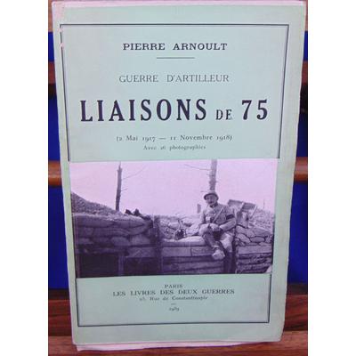 Arnoult Pierre : Guerre d'artilleur. Liaisons de 75 (2 mai 1917- 11 nov. 1918 )...