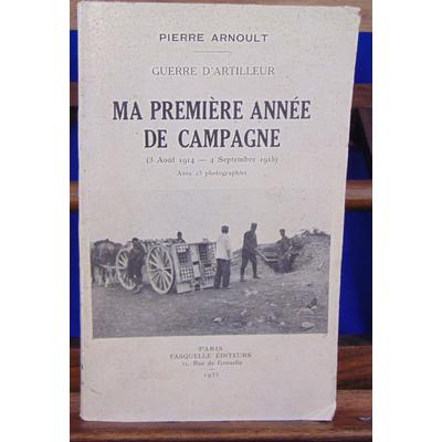 Arnoult pierre : Guerre d'artilleur. Ma première année de campagne (3 aout 1914 - 4 sept. 1915 )...