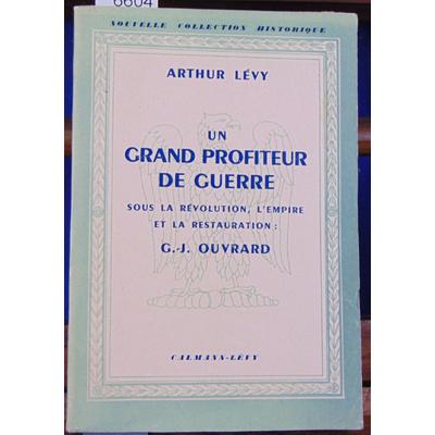 LEVY ARTHUR : UN GRAND PROFITEUR DE GUERRE - sous la Révolution - l'Empire et le restauration - G- J- OUVRARD.