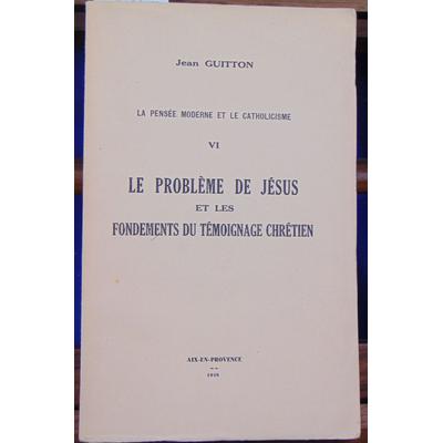 GUITTON jean : La Pensée moderne et le catholicisme -VI  : le problème de Jésus et les fondements du témoignag