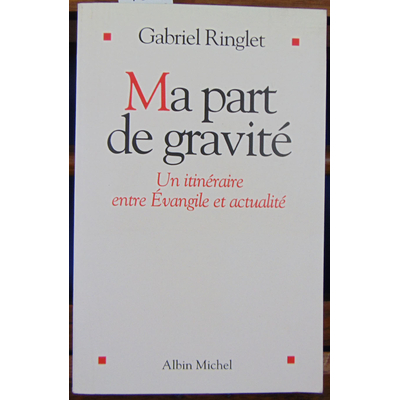 Ringlet Gabriel : Ma part de gravité. un itinéraire entre évangile et actualité...