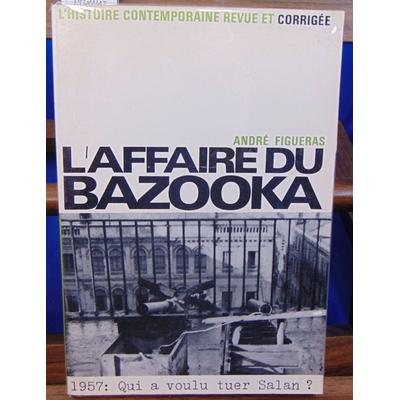 FIGUERAS André : L' affaire du bazooka. 1957 : Qui a voulu tuer Salan ?...