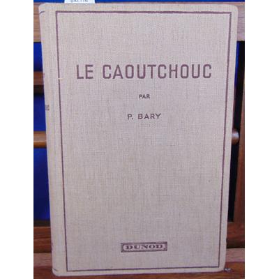 BARY P : LE CAOUTCHOUC. Les Colloides dans l'industrie...