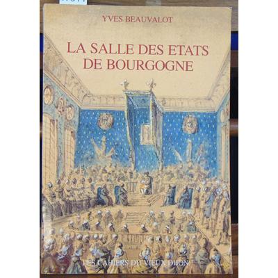 Beauvalot Yves : La Salle des États de Bourgogne à Dijon : De sa construction et sa décoration aux xviie et xv