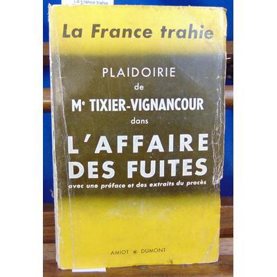 Tixier-Vignancour  : La France trahie. Plaidoirie de Me Tixier-Vignancour dans l'affaire des fuites avec une p