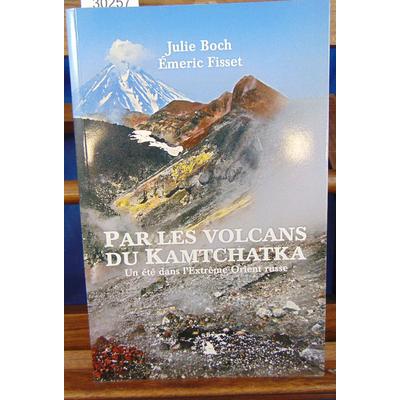 Boch Julie : Par les volcans du Kamtchatka. Un été dans l'Extrême-Orient russe...