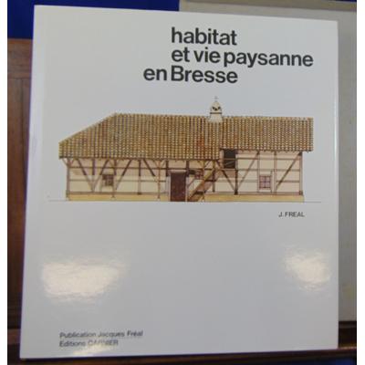 Freal Jacques : Habitat et vie paysanne en Bresse...