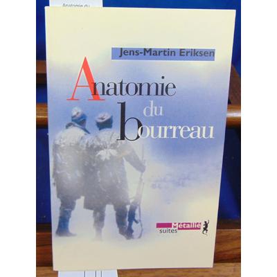 Eriksen Jens-Martin : Anatomie du bourreau ...