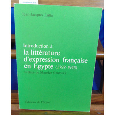 Luthi Jean-Jacques : Introduction à la littérature d'expression française en Egypte (1798 - 1945 )...