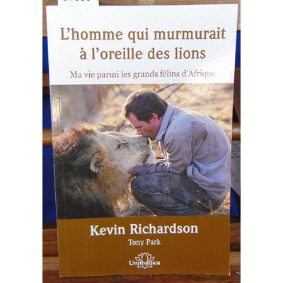 Richardson Kevin : L'homme qui murmurait à l'oreille des lions : Ma vie parmi les grands félins d'Afrique...