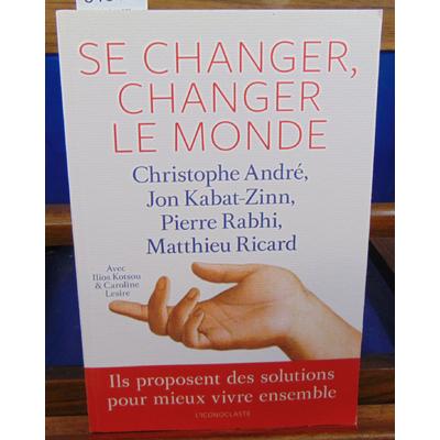 André Christophe : Se changer, changer le monde : Ils proposent des solutions pour mieux vivre ensemble...