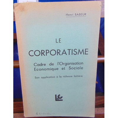 BABEUR HENRI : LE CORPORATISME Cadre de l'organisation économique et sociale son application à la richesse lai