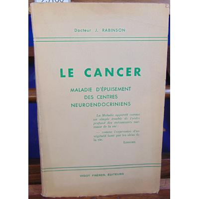 RABINSON Docteur J : LE CANCER Maladie d'épuisement des centres neuroendocriniens...