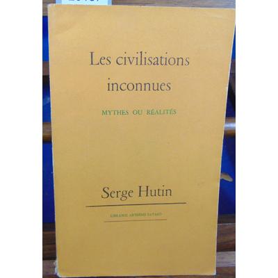 HUTIN SERGE : LES CIVILISATIONS INCONNUES MYTHES OU REALITES...