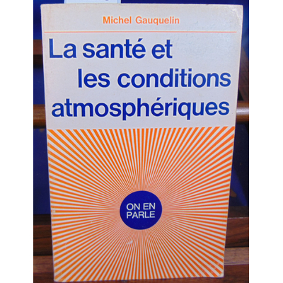GAUQUELIN MICHEL : LA SANTE ET LES CONDITIONS ATMOSPHERIQUES...