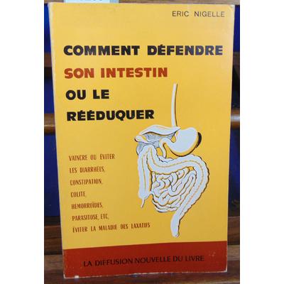 NIGELLE Eric : COMMENT DEFENDRE SON INTESTIN OU LE REEDUQUER vaincre ou eviter les diarrhées, constipation, co