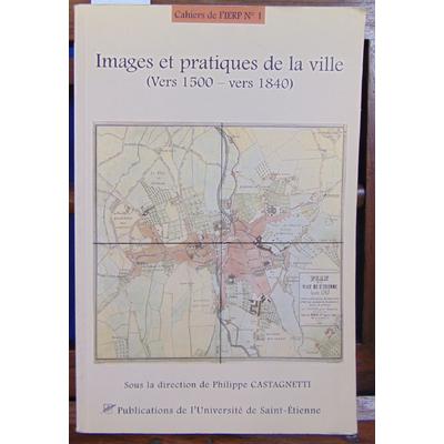 Castagnetti Philippe : Images et pratiques de la ville (vers 1500 - vers 1840)...